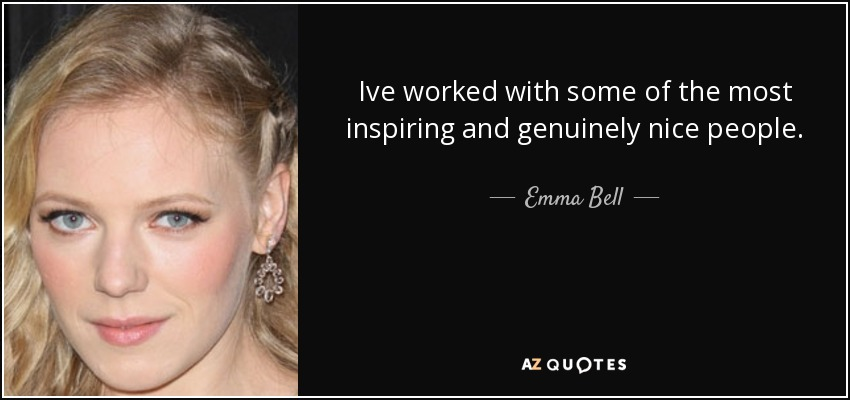 Ive worked with some of the most inspiring and genuinely nice people. - Emma Bell