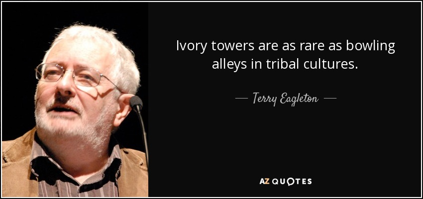 Ivory towers are as rare as bowling alleys in tribal cultures. - Terry Eagleton