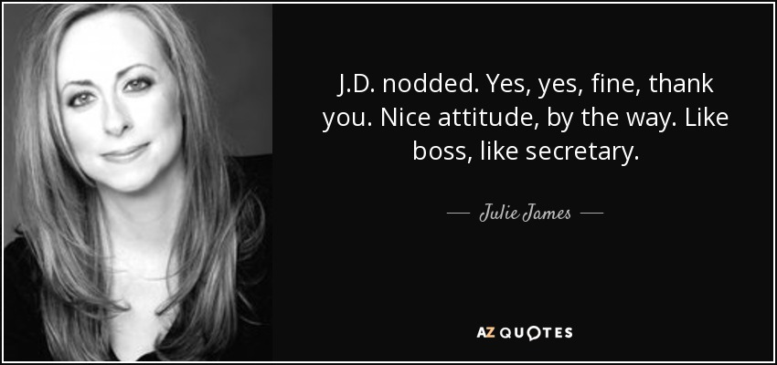 J.D. nodded. Yes, yes, fine, thank you. Nice attitude, by the way. Like boss, like secretary. - Julie James