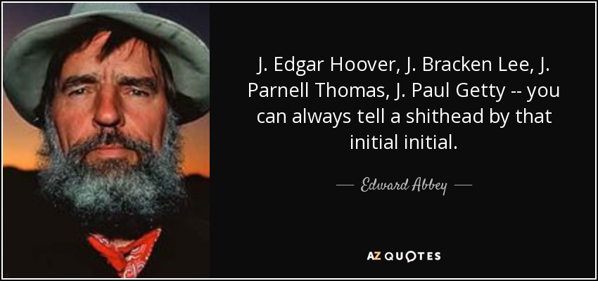 J. Edgar Hoover, J. Bracken Lee, J. Parnell Thomas, J. Paul Getty -- you can always tell a shithead by that initial initial. - Edward Abbey