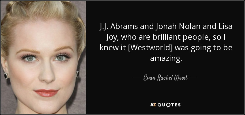 J.J. Abrams and Jonah Nolan and Lisa Joy, who are brilliant people, so I knew it [Westworld] was going to be amazing. - Evan Rachel Wood
