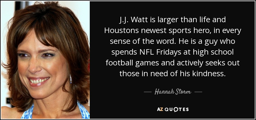 J.J. Watt is larger than life and Houstons newest sports hero, in every sense of the word. He is a guy who spends NFL Fridays at high school football games and actively seeks out those in need of his kindness. - Hannah Storm