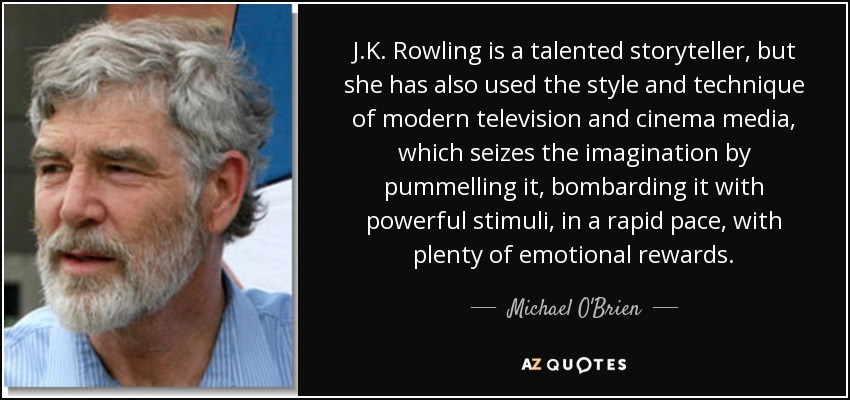 J.K. Rowling is a talented storyteller, but she has also used the style and technique of modern television and cinema media, which seizes the imagination by pummelling it, bombarding it with powerful stimuli, in a rapid pace, with plenty of emotional rewards. - Michael O'Brien