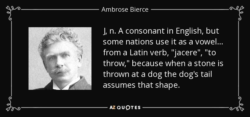 J, n. A consonant in English, but some nations use it as a vowel . . . from a Latin verb,