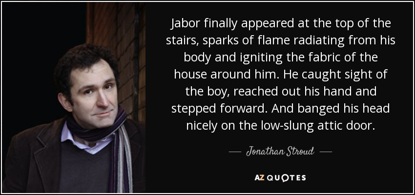 Jabor finally appeared at the top of the stairs, sparks of flame radiating from his body and igniting the fabric of the house around him. He caught sight of the boy, reached out his hand and stepped forward. And banged his head nicely on the low-slung attic door. - Jonathan Stroud