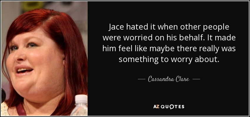 Jace hated it when other people were worried on his behalf. It made him feel like maybe there really was something to worry about. - Cassandra Clare