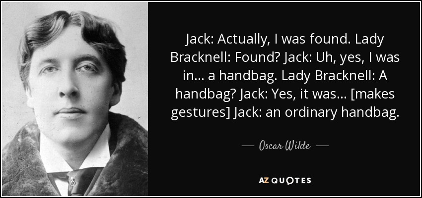 Jack: Actually, I was found. Lady Bracknell: Found? Jack: Uh, yes, I was in... a handbag. Lady Bracknell: A handbag? Jack: Yes, it was... [makes gestures] Jack: an ordinary handbag. - Oscar Wilde