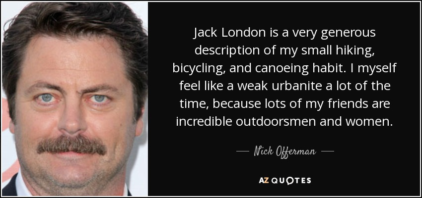 Jack London is a very generous description of my small hiking, bicycling, and canoeing habit. I myself feel like a weak urbanite a lot of the time, because lots of my friends are incredible outdoorsmen and women. - Nick Offerman