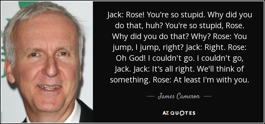 Jack: Rose! You're so stupid. Why did you do that, huh? You're so stupid, Rose. Why did you do that? Why? Rose: You jump, I jump, right? Jack: Right. Rose: Oh God! I couldn't go. I couldn't go, Jack. Jack: It's all right. We'll think of something. Rose: At least I'm with you. - James Cameron