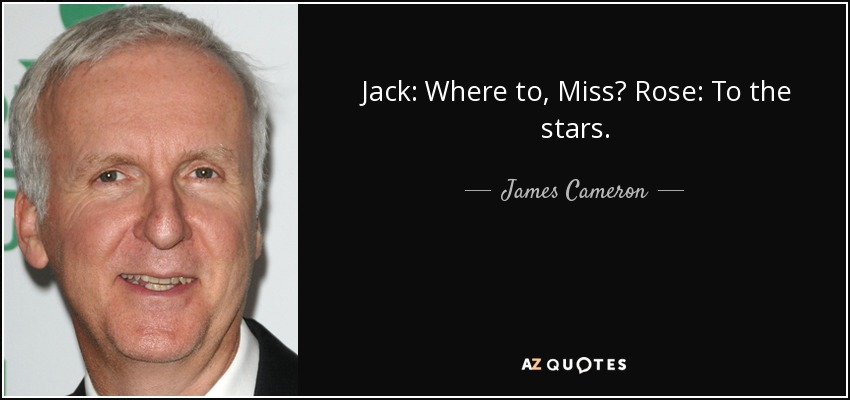Jack: Where to, Miss? Rose: To the stars. - James Cameron