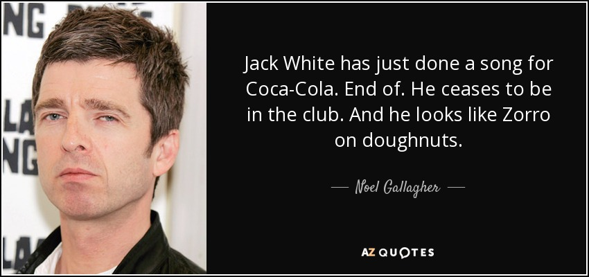 Jack White has just done a song for Coca-Cola. End of. He ceases to be in the club. And he looks like Zorro on doughnuts. - Noel Gallagher