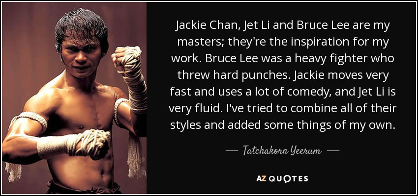 Jackie Chan, Jet Li and Bruce Lee are my masters; they're the inspiration for my work. Bruce Lee was a heavy fighter who threw hard punches. Jackie moves very fast and uses a lot of comedy, and Jet Li is very fluid. I've tried to combine all of their styles and added some things of my own. - Tatchakorn Yeerum