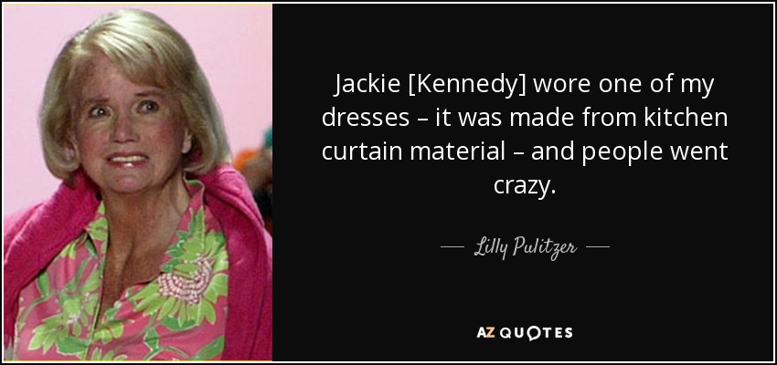 Jackie [Kennedy] wore one of my dresses – it was made from kitchen curtain material – and people went crazy. - Lilly Pulitzer