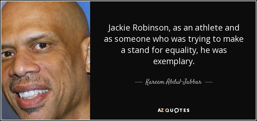 Jackie Robinson, as an athlete and as someone who was trying to make a stand for equality, he was exemplary. - Kareem Abdul-Jabbar