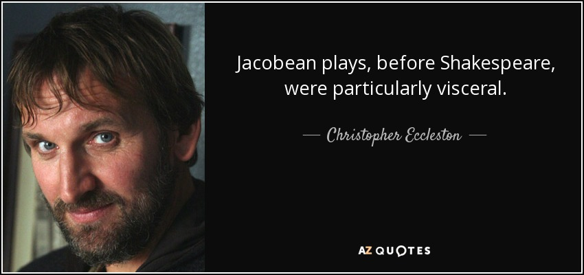 Jacobean plays, before Shakespeare, were particularly visceral. - Christopher Eccleston