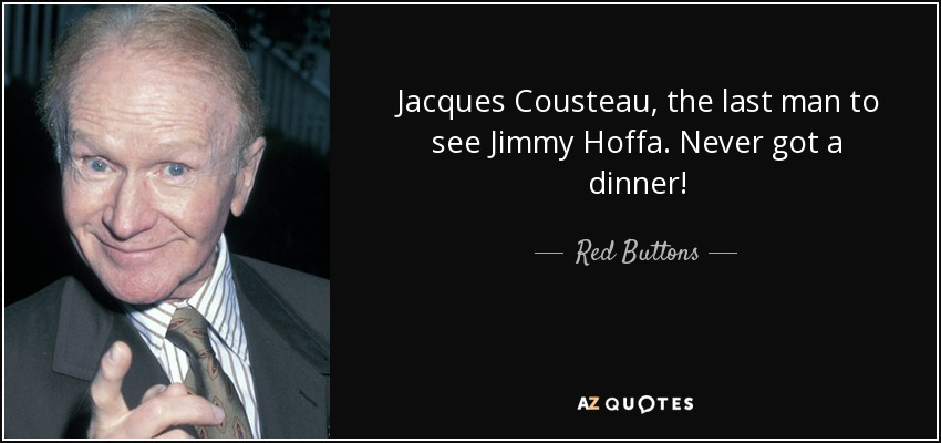 Jacques Cousteau, the last man to see Jimmy Hoffa. Never got a dinner! - Red Buttons