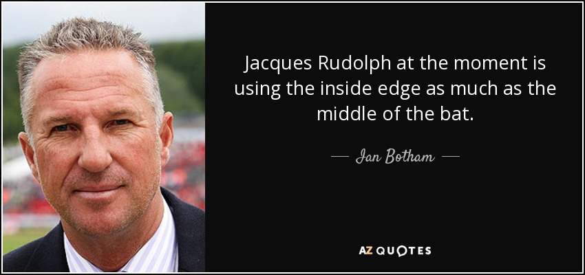 Jacques Rudolph at the moment is using the inside edge as much as the middle of the bat. - Ian Botham