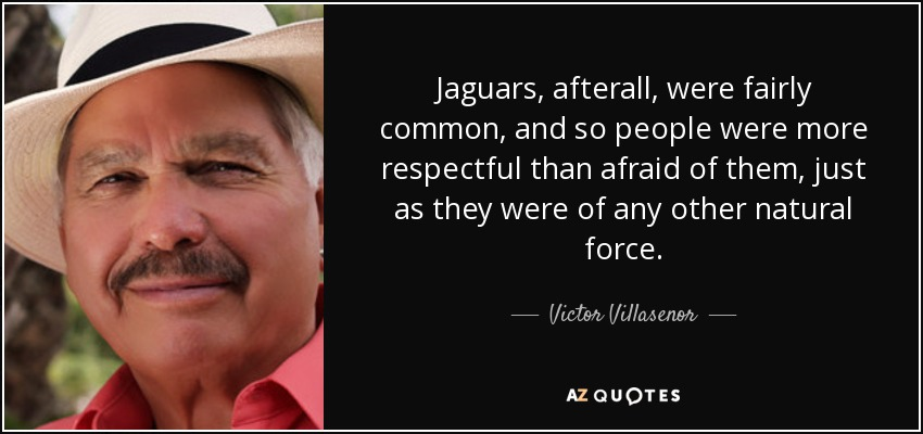 Jaguars, afterall, were fairly common, and so people were more respectful than afraid of them, just as they were of any other natural force. - Victor Villasenor