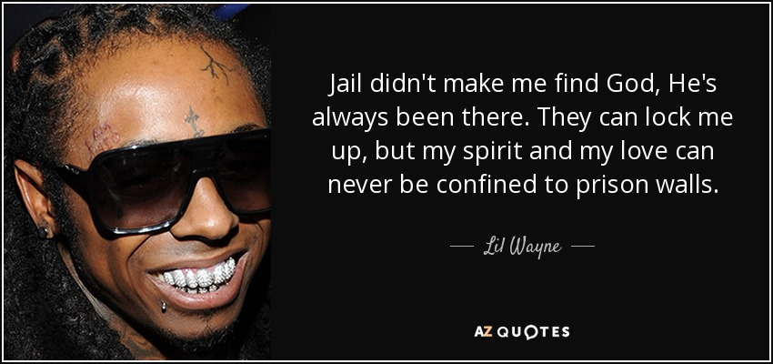 Jail didn't make me find God, He's always been there. They can lock me up, but my spirit and my love can never be confined to prison walls. - Lil Wayne