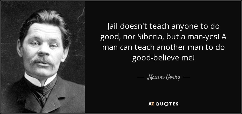 Jail doesn't teach anyone to do good, nor Siberia, but a man-yes! A man can teach another man to do good-believe me! - Maxim Gorky