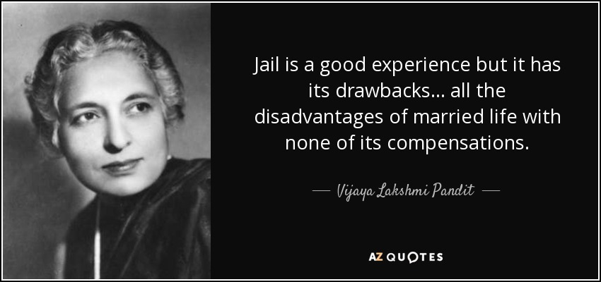 Jail is a good experience but it has its drawbacks ... all the disadvantages of married life with none of its compensations. - Vijaya Lakshmi Pandit
