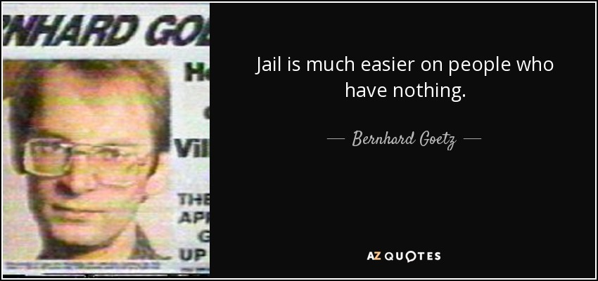 Jail is much easier on people who have nothing. - Bernhard Goetz