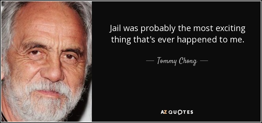 Jail was probably the most exciting thing that's ever happened to me. - Tommy Chong