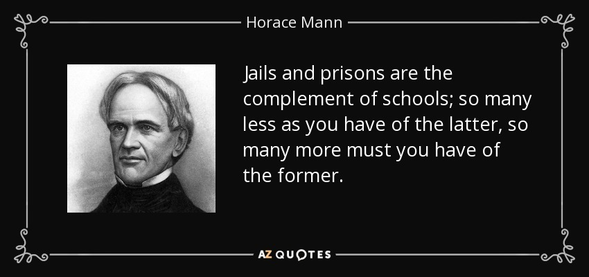 Jails and prisons are the complement of schools; so many less as you have of the latter, so many more must you have of the former. - Horace Mann