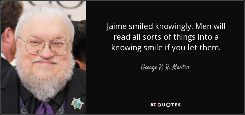 Jaime smiled knowingly. Men will read all sorts of things into a knowing smile if you let them. - George R. R. Martin