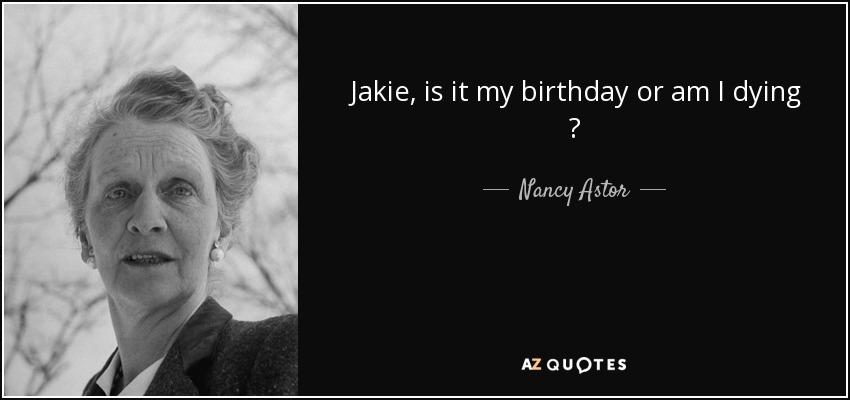 Jakie, is it my birthday or am I dying ? - Nancy Astor