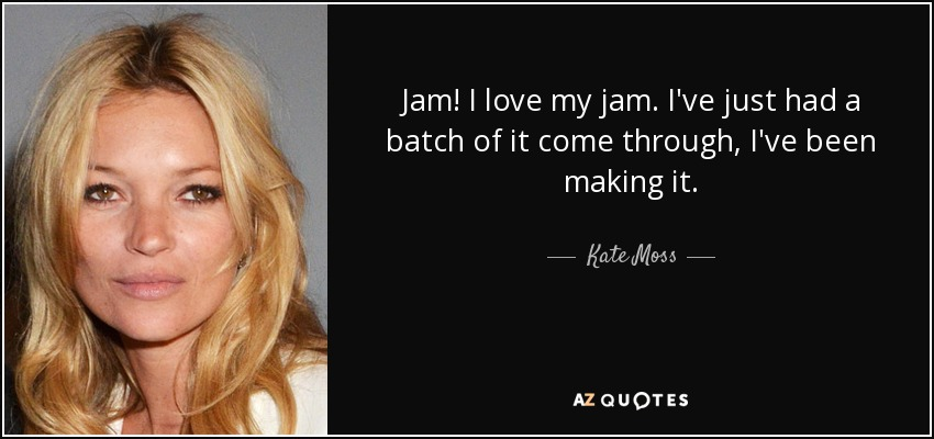Jam! I love my jam. I've just had a batch of it come through, I've been making it. - Kate Moss