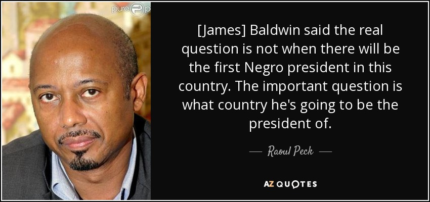 [James] Baldwin said the real question is not when there will be the first Negro president in this country. The important question is what country he's going to be the president of. - Raoul Peck