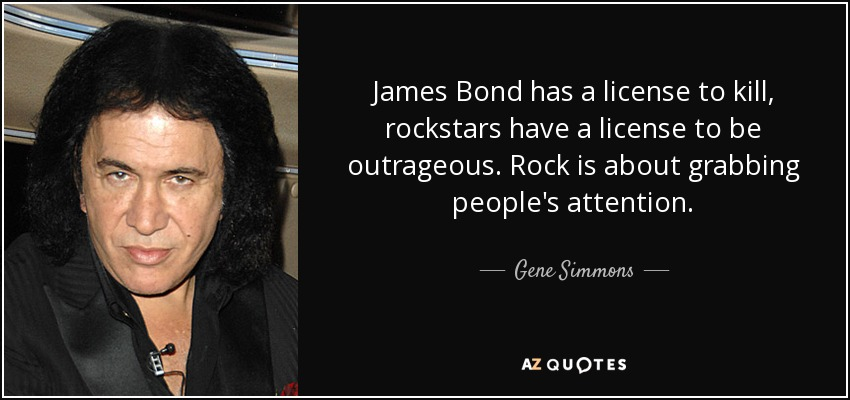 James Bond has a license to kill, rockstars have a license to be outrageous. Rock is about grabbing people's attention. - Gene Simmons