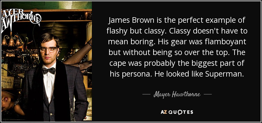 James Brown is the perfect example of flashy but classy. Classy doesn't have to mean boring. His gear was flamboyant but without being so over the top. The cape was probably the biggest part of his persona. He looked like Superman. - Mayer Hawthorne
