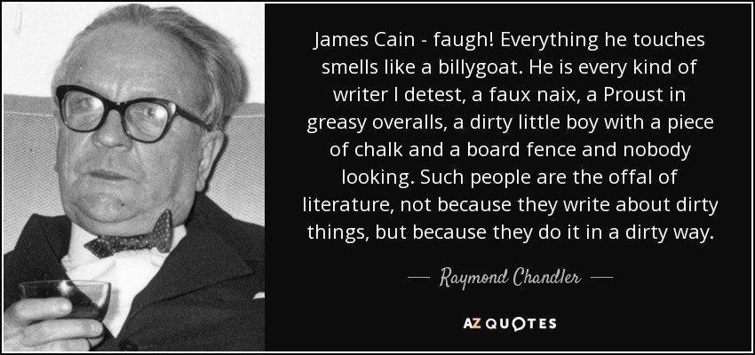 James Cain - faugh! Everything he touches smells like a billygoat. He is every kind of writer I detest, a faux naix, a Proust in greasy overalls, a dirty little boy with a piece of chalk and a board fence and nobody looking. Such people are the offal of literature, not because they write about dirty things, but because they do it in a dirty way. - Raymond Chandler