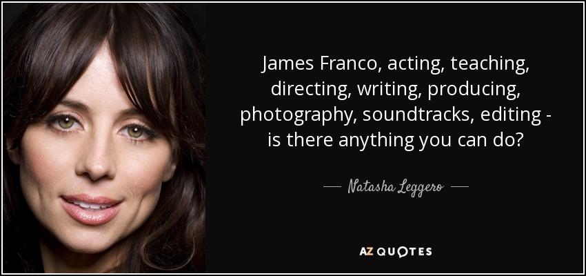 James Franco, acting, teaching, directing, writing, producing, photography, soundtracks, editing - is there anything you can do? - Natasha Leggero