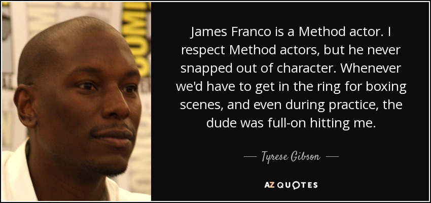 James Franco is a Method actor. I respect Method actors, but he never snapped out of character. Whenever we'd have to get in the ring for boxing scenes, and even during practice, the dude was full-on hitting me. - Tyrese Gibson