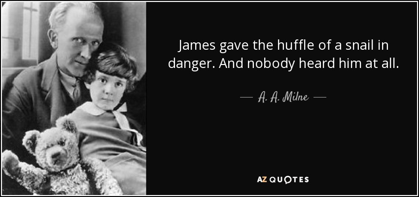 James gave the huffle of a snail in danger. And nobody heard him at all. - A. A. Milne