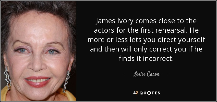 James Ivory comes close to the actors for the first rehearsal. He more or less lets you direct yourself and then will only correct you if he finds it incorrect. - Leslie Caron