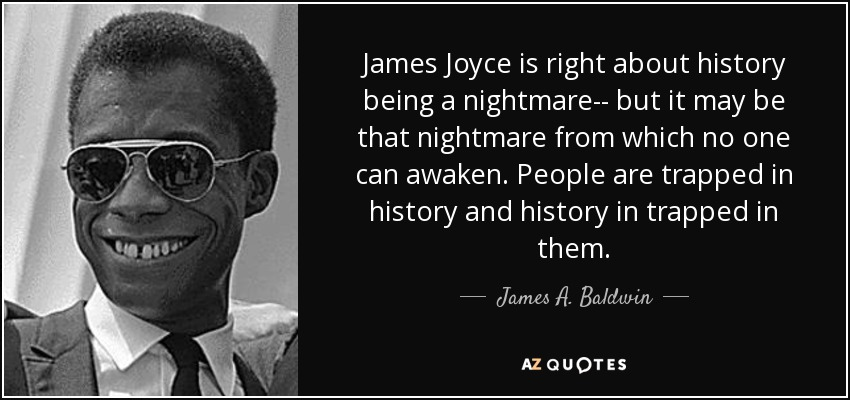 James Joyce is right about history being a nightmare-- but it may be that nightmare from which no one can awaken. People are trapped in history and history in trapped in them. - James A. Baldwin