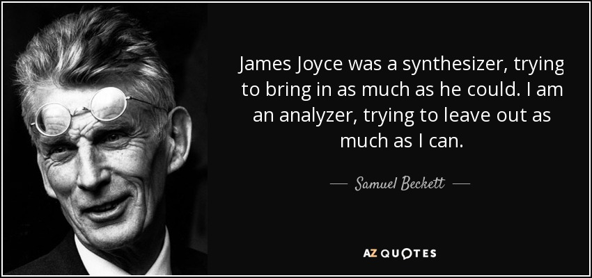James Joyce was a synthesizer, trying to bring in as much as he could. I am an analyzer, trying to leave out as much as I can. - Samuel Beckett