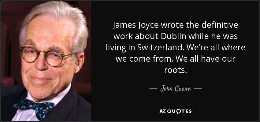 James Joyce wrote the definitive work about Dublin while he was living in Switzerland. We're all where we come from. We all have our roots. - John Guare