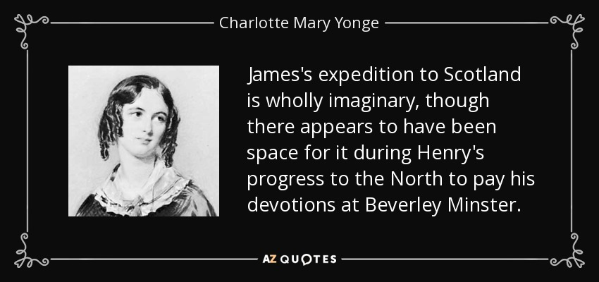 James's expedition to Scotland is wholly imaginary, though there appears to have been space for it during Henry's progress to the North to pay his devotions at Beverley Minster. - Charlotte Mary Yonge