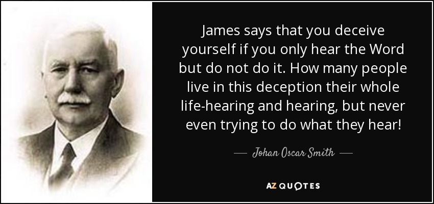 James says that you deceive yourself if you only hear the Word but do not do it. How many people live in this deception their whole life-hearing and hearing, but never even trying to do what they hear! - Johan Oscar Smith