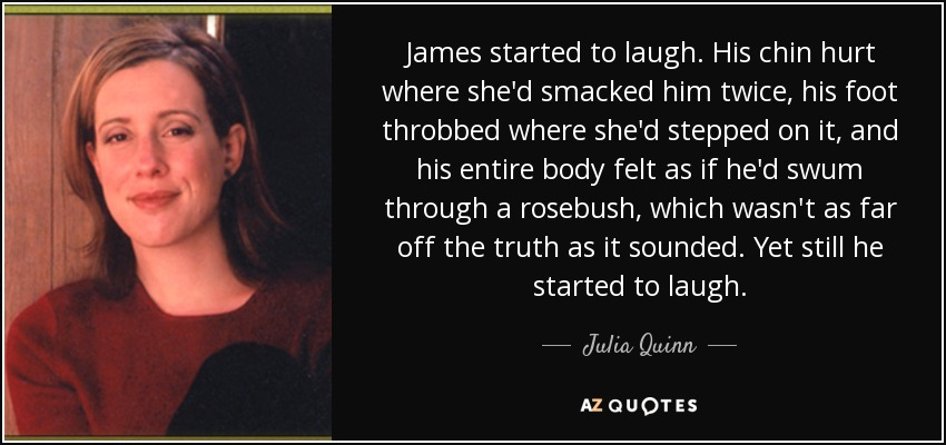 James started to laugh. His chin hurt where she'd smacked him twice, his foot throbbed where she'd stepped on it, and his entire body felt as if he'd swum through a rosebush, which wasn't as far off the truth as it sounded. Yet still he started to laugh. - Julia Quinn