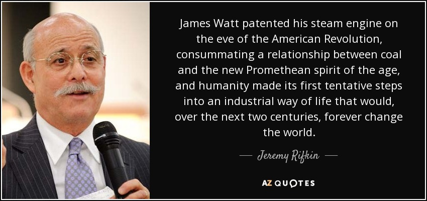 James Watt patented his steam engine on the eve of the American Revolution, consummating a relationship between coal and the new Promethean spirit of the age, and humanity made its first tentative steps into an industrial way of life that would, over the next two centuries, forever change the world. - Jeremy Rifkin