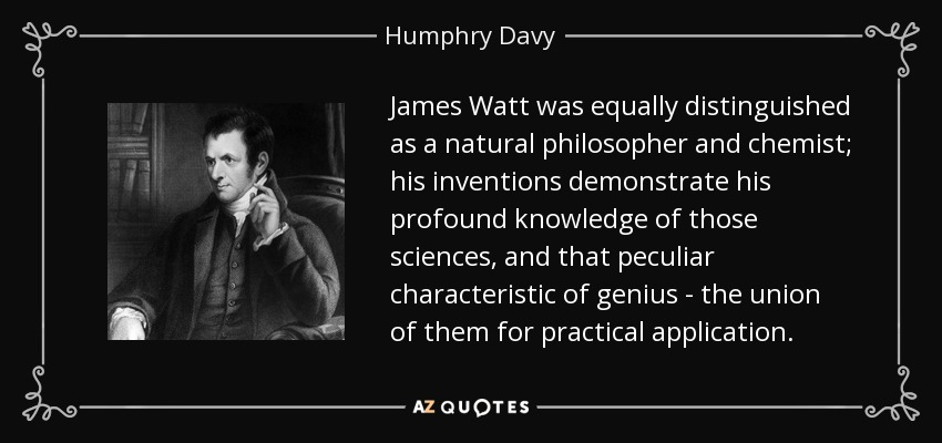 James Watt was equally distinguished as a natural philosopher and chemist; his inventions demonstrate his profound knowledge of those sciences, and that peculiar characteristic of genius - the union of them for practical application. - Humphry Davy