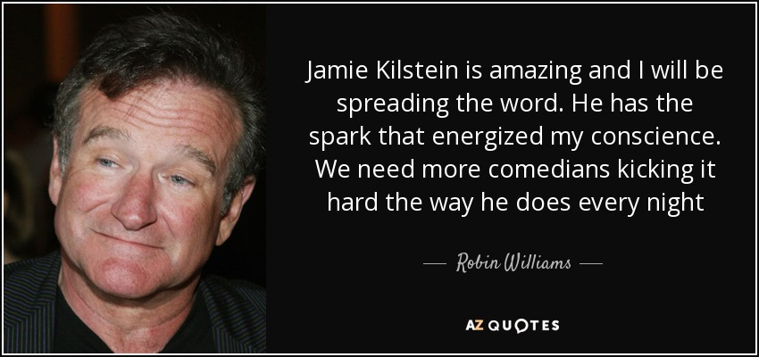 Jamie Kilstein is amazing and I will be spreading the word. He has the spark that energized my conscience. We need more comedians kicking it hard the way he does every night - Robin Williams