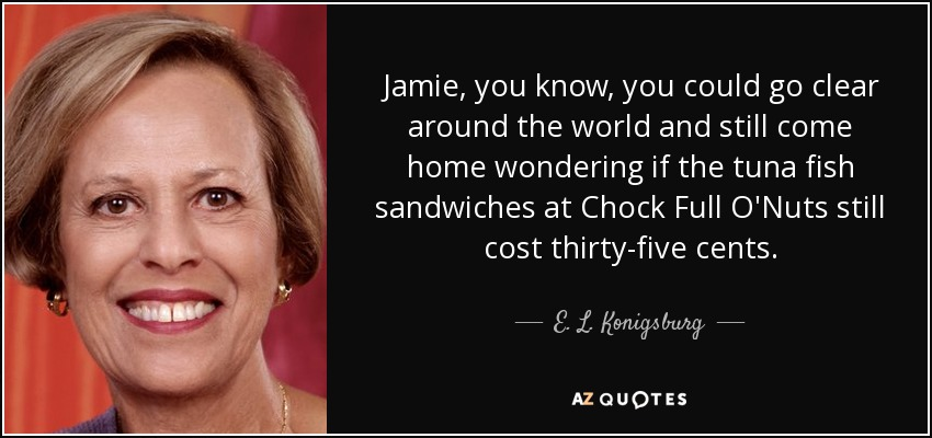 Jamie, you know, you could go clear around the world and still come home wondering if the tuna fish sandwiches at Chock Full O'Nuts still cost thirty-five cents. - E. L. Konigsburg
