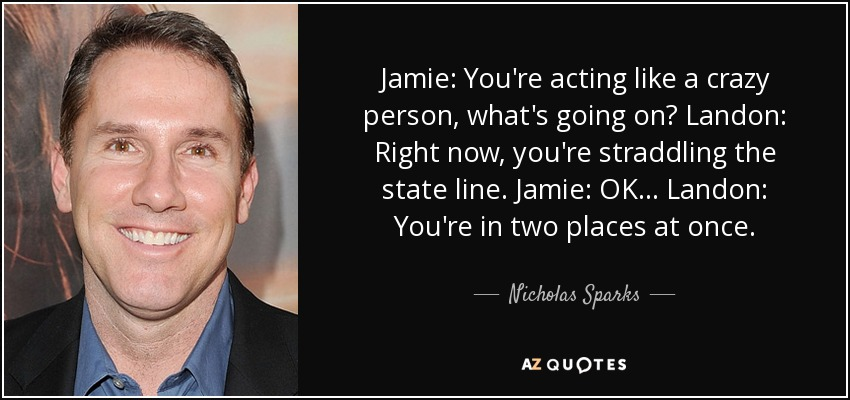 Jamie: You're acting like a crazy person, what's going on? Landon: Right now, you're straddling the state line. Jamie: OK... Landon: You're in two places at once. - Nicholas Sparks